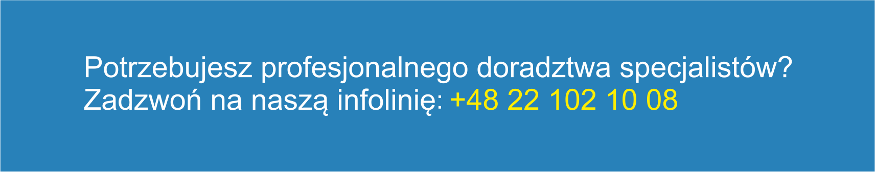 Potrzebujesz profesjonalnego doradztwa specjalistów? Zadzwoń na naszą infolinię: +48 22 102 10 08